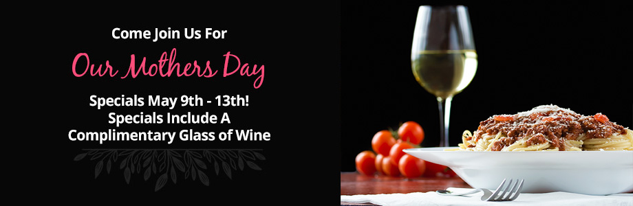 Come Join Us For Our Mothers Day Specials May 9th - 13th! Specials Include A Complimentary Glass of Wine